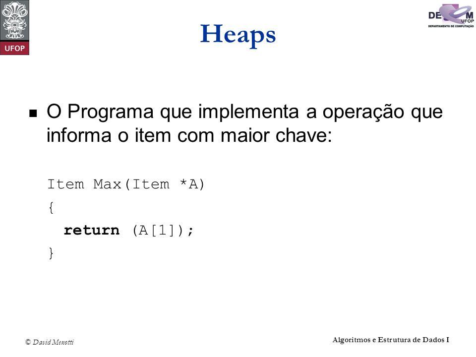 HeapsO Programa que implementa a operação que informa o item com maior chave: Item Max(Item *A) { return (A[1]);